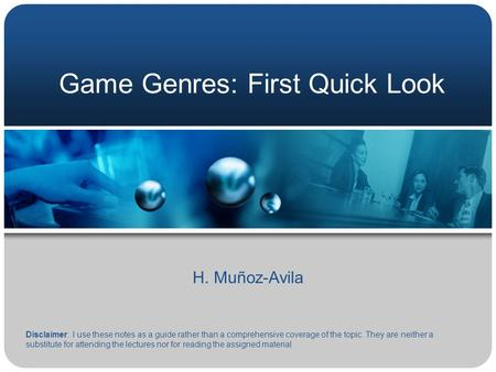 Game Genres: First Quick Look H. Muñoz-Avila Disclaimer: I use these notes as a guide rather than a comprehensive coverage of the topic. They are neither.