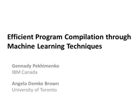 Efficient Program Compilation through Machine Learning Techniques Gennady Pekhimenko IBM Canada Angela Demke Brown University of Toronto.
