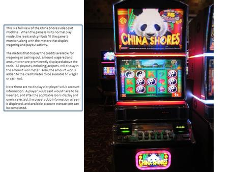 This is a full view of the China Shores video slot machine. When the game is in its normal play mode, the reels and symbols fill the games monitor, along.