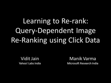 Learning to Re-rank: Query-Dependent Image Re-Ranking using Click Data Manik Varma Microsoft Research India Vidit Jain Yahoo! Labs India.