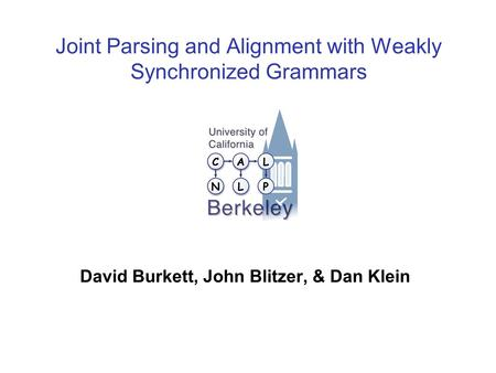Joint Parsing and Alignment with Weakly Synchronized Grammars David Burkett, John Blitzer, & Dan Klein TexPoint fonts used in EMF. Read the TexPoint manual.