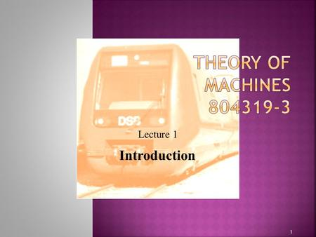 1 Lecture 1 Introduction. Purpose Theory of Machines Kinematics and Kinetics Machines and Mechanisms A Brief History of Kinematics Applications of Kinematics.