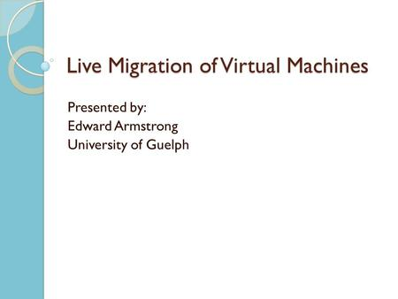 Live Migration of Virtual Machines Presented by: Edward Armstrong University of Guelph.