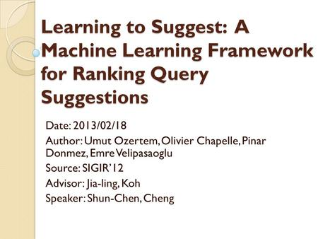 Learning to Suggest: A Machine Learning Framework for Ranking Query Suggestions Date: 2013/02/18 Author: Umut Ozertem, Olivier Chapelle, Pinar Donmez,