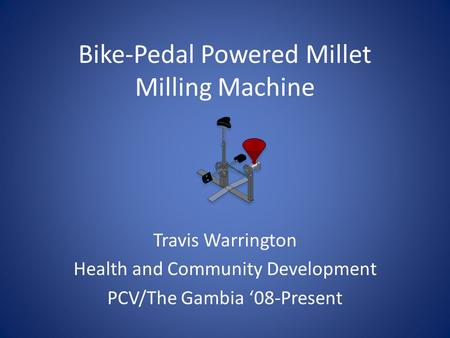 Bike-Pedal Powered Millet Milling Machine Travis Warrington Health and Community Development PCV/The Gambia 08-Present.