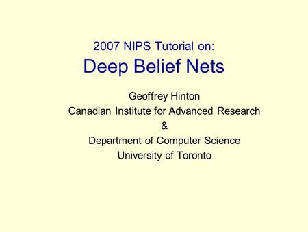 2007 NIPS Tutorial on: Deep Belief Nets Geoffrey Hinton Canadian Institute for Advanced Research & Department of Computer Science University of Toronto.