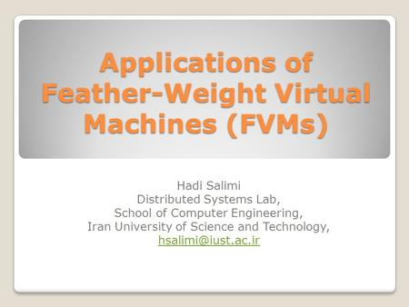 Applications of Feather-Weight Virtual Machines (FVMs) Hadi Salimi Distributed Systems Lab, School of Computer Engineering, Iran University of Science.