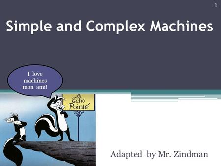 1 Simple and Complex Machines Adapted by Mr. Zindman I love machines mon ami!