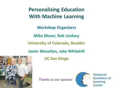 Personalizing Education With Machine Learning Workshop Organizers Mike Mozer, Rob Lindsey University of Colorado, Boulder Javier Movellan, Jake Whitehill.