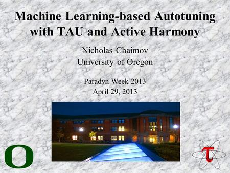 Machine Learning-based Autotuning with TAU and Active Harmony Nicholas Chaimov University of Oregon Paradyn Week 2013 April 29, 2013.