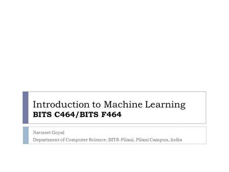 Introduction to Machine Learning BITS C464/BITS F464 Navneet Goyal Department of Computer Science, BITS-Pilani, Pilani Campus, India.