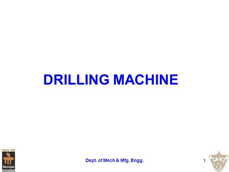 Dept. of Mech & Mfg. Engg. 1 DRILLING MACHINE. Dept. of Mech & Mfg. Engg. 2 DRILLING Drilling is a metal cutting process carried out by a rotating cutting.
