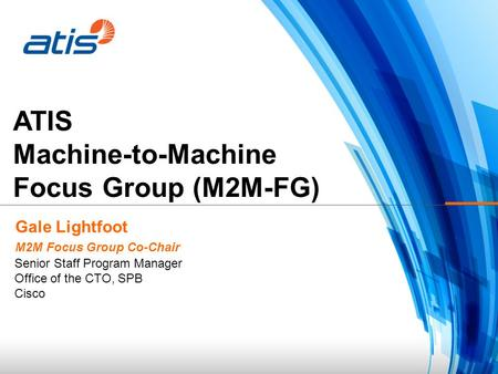 ATIS Machine-to-Machine Focus Group (M2M-FG) Gale Lightfoot M2M Focus Group Co-Chair Senior Staff Program Manager Office of the CTO, SPB Cisco.