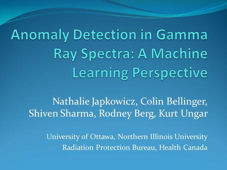 Nathalie Japkowicz, Colin Bellinger, Shiven Sharma, Rodney Berg, Kurt Ungar University of Ottawa, Northern Illinois University Radiation Protection Bureau,