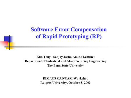 Software Error Compensation of Rapid Prototyping (RP) Kun Tong, Sanjay Joshi, Amine Lehtihet Department of Industrial and Manufacturing Engineering The.