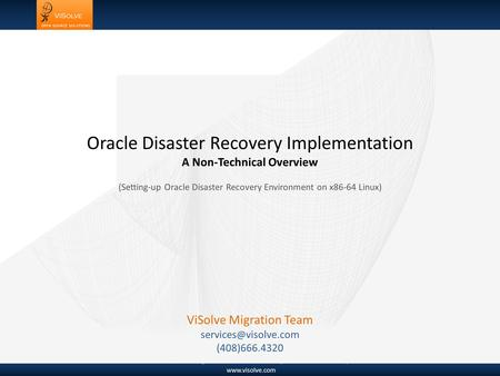 Www.visolve.com © 1995-2006 ViSolve.com All rights reserved. Privacy Statement April 21 2011 Oracle Disaster Recovery Implementation A Non-Technical Overview.