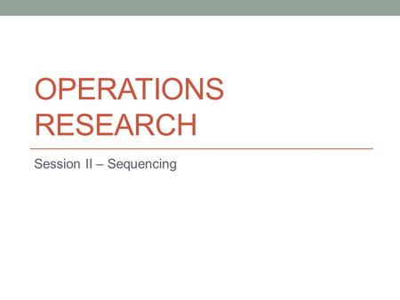 OPERATIONS RESEARCH Session II – Sequencing. Sequencing Scenario – To determine the order or sequence in which the jobs are to be processed through machines.