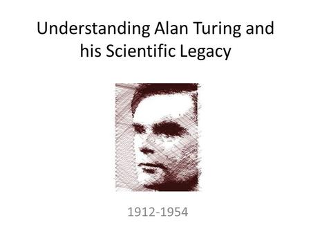 Understanding Alan Turing and his Scientific Legacy 1912-1954.