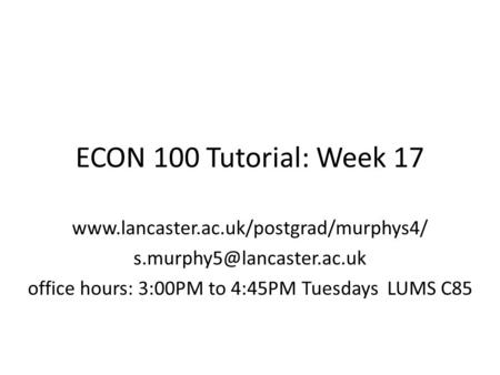 ECON 100 Tutorial: Week 17  office hours: 3:00PM to 4:45PM Tuesdays LUMS C85.