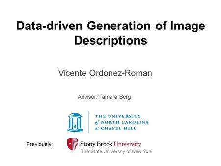 Data-driven Generation of Image Descriptions Vicente Ordonez-Roman The State University of New York Previously: Advisor: Tamara Berg.