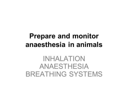 INHALATION ANAESTHESIA BREATHING SYSTEMS Prepare and monitor anaesthesia in animals INHALATION ANAESTHESIA BREATHING SYSTEMS.