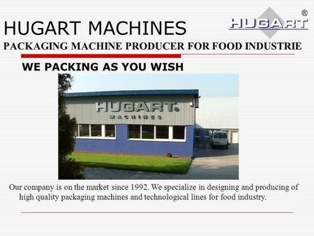 HUGART MACHINES PACKAGING MACHINE PRODUCER FOR FOOD INDUSTRIE Our company is on the market since 1992. We specialize in designing and producing of high.