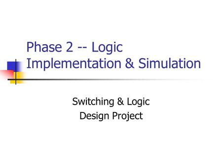 Phase 2 -- Logic Implementation & Simulation Switching & Logic Design Project.