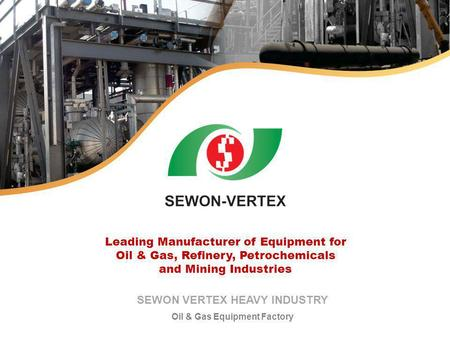 SEWON VERTEX HEAVY INDUSTRY Oil & Gas Equipment Factory Leading Manufacturer of Equipment for Oil & Gas, Refinery, Petrochemicals and Mining Industries.