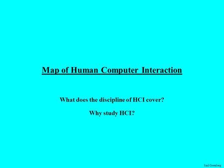 Saul Greenberg Map of Human Computer Interaction What does the discipline of HCI cover? Why study HCI?