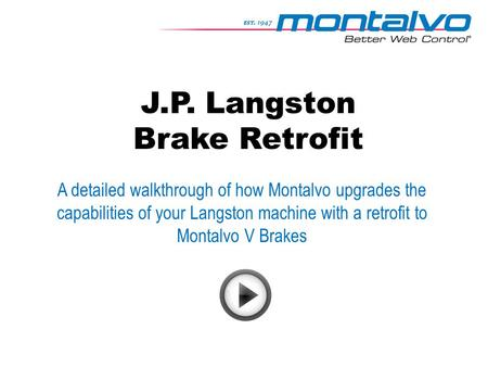 J.P. Langston Brake Retrofit A detailed walkthrough of how Montalvo upgrades the capabilities of your Langston machine with a retrofit to Montalvo V Brakes.