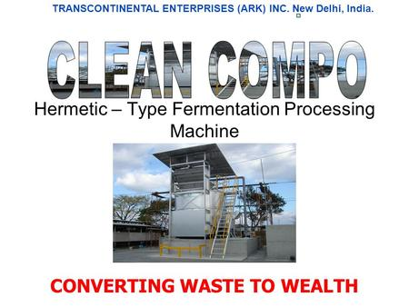 Hermetic – Type Fermentation Processing Machine CONVERTING WASTE TO WEALTH TRANSCONTINENTAL ENTERPRISES (ARK) INC. New Delhi, India.