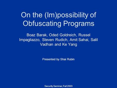 Security Seminar, Fall 2003 On the (Im)possibility of Obfuscating Programs Boaz Barak, Oded Goldreich, Russel Impagliazzo, Steven Rudich, Amit Sahai, Salil.