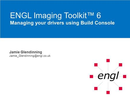 Jamie Glendinning ENGL Imaging Toolkit 6 Managing your drivers using Build Console.