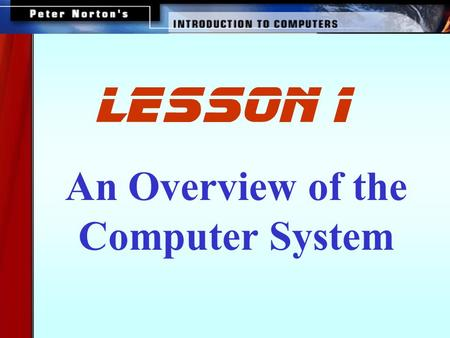 An Overview of the Computer System lesson 1. This lesson includes the following sections: The Parts of a Computer System Looking Inside the Machine Software: