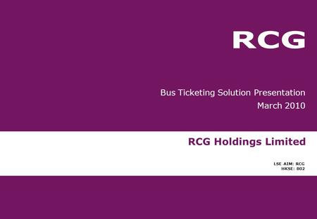 RCG Holdings Limited LSE AIM: RCG HKSE: 802 Bus Ticketing Solution Presentation March 2010.