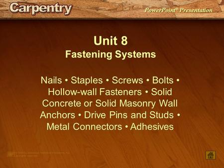 PowerPoint ® Presentation Unit 8 Fastening Systems Nails Staples Screws Bolts Hollow-wall Fasteners Solid Concrete or Solid Masonry Wall Anchors Drive.