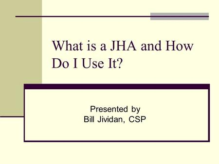 What is a JHA and How Do I Use It? Presented by Bill Jividan, CSP.
