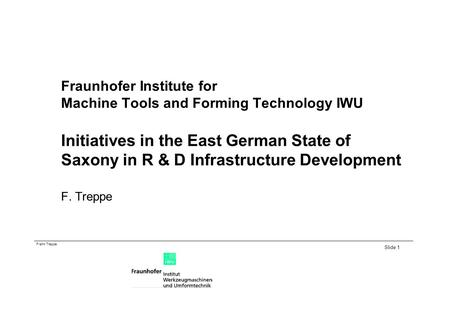 Frank Treppe Slide 1 Fraunhofer Institute for Machine Tools and Forming Technology IWU Initiatives in the East German State of Saxony in R & D Infrastructure.