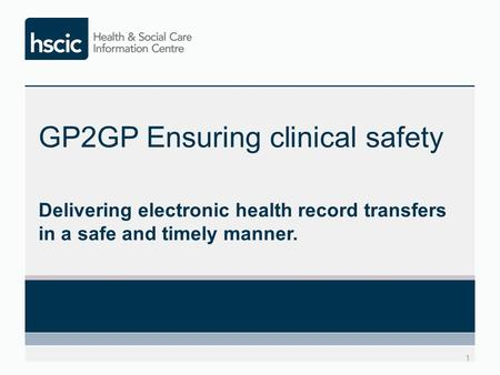 GP2GP Ensuring clinical safety Delivering electronic health record transfers in a safe and timely manner. 1.