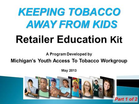 KEEPING TOBACCO AWAY FROM KIDS Retailer Education Kit A Program Developed by Michigans Youth Access To Tobacco Workgroup May 2013 Part 1 of 2.