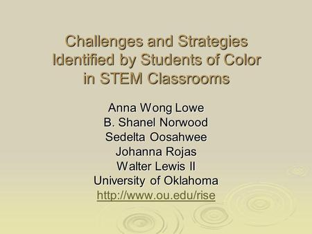 Challenges and Strategies Identified by Students of Color in STEM Classrooms Anna Wong Lowe B. Shanel Norwood Sedelta Oosahwee Johanna Rojas Walter Lewis.