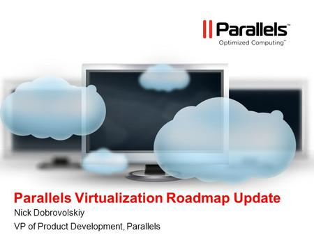 Parallels Virtualization Roadmap Update Nick Dobrovolskiy VP of Product Development, Parallels.