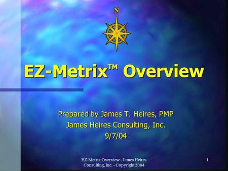 EZ-Metrix Overview - James Heires Consulting, Inc. - Copyright 2004 1 EZ-Metrix TM Overview Prepared by James T. Heires, PMP James Heires Consulting, Inc.