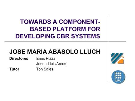 TOWARDS A COMPONENT- BASED PLATFORM FOR DEVELOPING CBR SYSTEMS JOSE MARIA ABASOLO LLUCH Directores Enric Plaza Josep-Lluis Arcos Tutor Ton Sales.