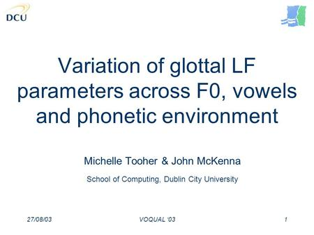 27/08/03VOQUAL 031 Variation of glottal LF parameters across F0, vowels and phonetic environment Michelle Tooher & John McKenna School of Computing, Dublin.