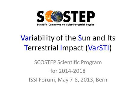 Variability of the Sun and Its Terrestrial Impact (VarSTI) SCOSTEP Scientific Program for 2014-2018 ISSI Forum, May 7-8, 2013, Bern.