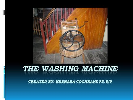 The Washing Machine Created By: Keshara Cochrane Pd.8/9