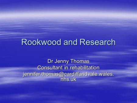 Rookwood and Research Dr Jenny Thomas Consultant in rehabilitation nhs.uk.