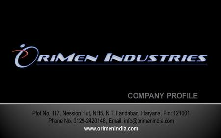 Founded in 2010 by Mr. Satya Ranjan Moharana & Partner. OriMen him selves as a group of qualified Engineers and Designers, having Sheet Metal Pressed.