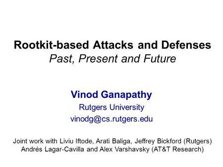 Rootkit-based Attacks and Defenses Past, Present and Future Vinod Ganapathy Rutgers University Joint work with Liviu Iftode, Arati.